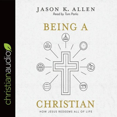 Being a Christian: How Jesus Redeems All of Life - unabridged audiobook on CD  -     Narrated By: Tom Parks     By: Jason Allen