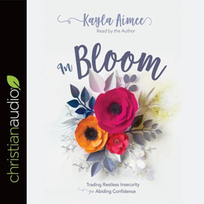 In Bloom: Trading Restless Insecurity for Abiding Confidence - unabridged audiobook on CD  -     By: Kayla Aimee
