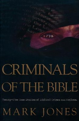 Criminals of the Bible: Twenty-five Case Studies of Biblical Crimes an Outlaws  -     By: Mark Jones