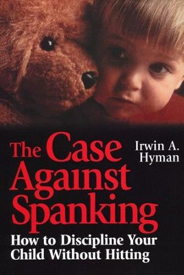 The Case Against Spanking: How to Discipline Your Child Without Hitting  -     By: Irwin A. Hyman