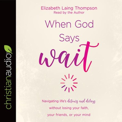 When God Says Wait: Navigating life's detours and delays without losing your faith, your friends, or your mind - unabridged audiobook on CD  -     Narrated By: Elizabeth Laing Thompson     By: Elizabeth Laing Thompson