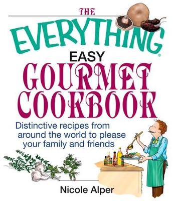 The Everything Easy Gourmet Cookbook: Over 250 Distinctive recipes from arounf the world to please your family and friends - eBook  -     By: Nicole Alper