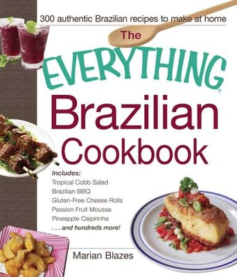 The Everything Brazilian Cookbook: Includes Tropical Cobb Salad, Brazilian BBQ, Gluten-Free Cheese Rolls, Passion Fruit Mousse, Pineapple Caipirinha...and Hundreds More! - eBook  -     By: Marian Blazes