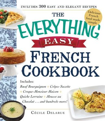 The Everything Easy French Cookbook: Includes Boeuf Bourguignon, Crepes Suzette, Croque-Monsieur Maison, Quiche Lorraine, Mousse au Chocolat...and Hundreds More! - eBook  -     By: Cecile Delarue