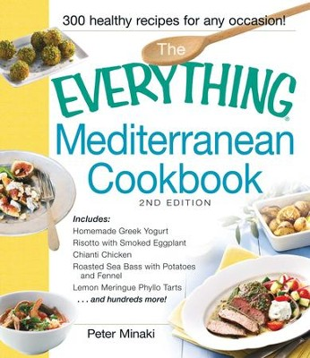 The Everything Mediterranean Cookbook: Includes Homemade Greek Yogurt, Risotto with Smoked Eggplant, Chianti Chicken, Roasted Sea Bass with Potatoes and Fennel, Lemon Meringue Phyllo Tarts and hundreds more! - eBook  -     By: Peter Minaki