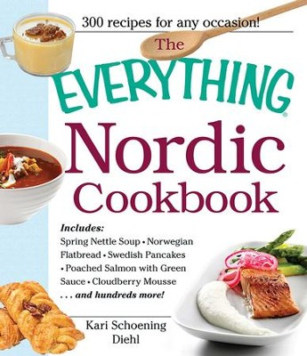The Everything Nordic Cookbook: Includes: Spring Nettle Soup, Norwegian Flatbread, Swedish Pancakes, Poached Salmon with Green Sauce, Cloudberry Mousse...and hundreds more! - eBook  -     By: Kari Schoening Diehl
