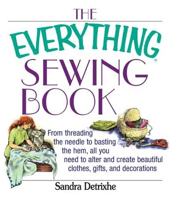 The Everything Sewing Book: From Threading the Needle to Basting the Hem, All You Need to Alter and Create Beautiful Clothes, Gifts, and Decorations - eBook  -     By: Sandra Detrixhe