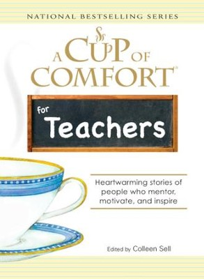 A Cup of Comfort for Teachers: Heartwarming stories of people who mentor, motivate, and inspire - eBook  -     By: Colleen Sell