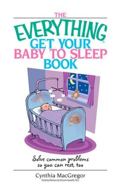 The Everything Get Your Baby To Sleep Book: Solve Common Problems So You Can Rest, Too - eBook  -     By: Cynthia MacGregor