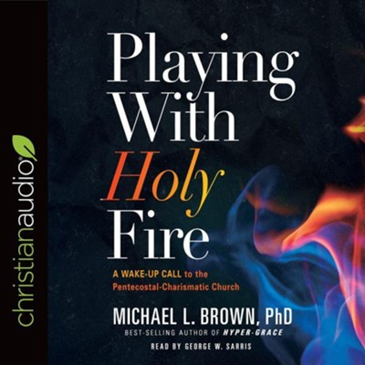 Playing With Holy Fire: A Wake-Up Call to the Pentecostal-Charismatic Church - unabridged audiobook on CD  -     Narrated By: George W. Sarris     By: Michael L. Brown Ph.D.