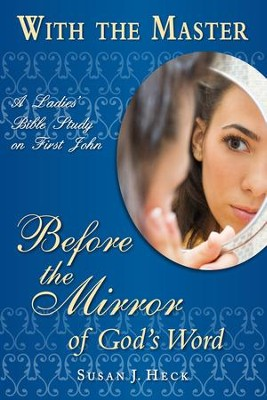 With the Master: Before the Mirror of God's Word - A Ladies' Bible Study on First John  -     By: Susan J. Heck