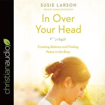 In Over Your Head: Creating Balance and Finding Peace in the Busy - unabrodged audiobook on CD  -     Narrated By: Sarah Zimmerman     By: Susie Larson