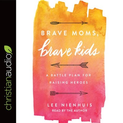 Brave Moms, Brave Kids: A Battle Plan for Raising Heroes - unabridged audiobook on CD  -     Narrated By: Lee Nienhuis     By: Lee Nienhuis