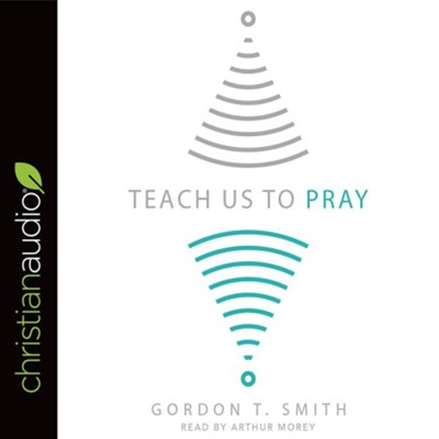 Teach Us to Pray - unabridged audiobook on CD  -     Narrated By: Arthur Morey     By: Gordon T. Smith