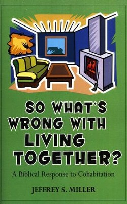 So What's Wrong With Living Together? A Biblical Response To Cohabitation  -     By: Jeffrey Miller
