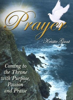 Prayer: Coming to the Throne with Purpose, Passion and Praise  -     By: Kristie Gant
