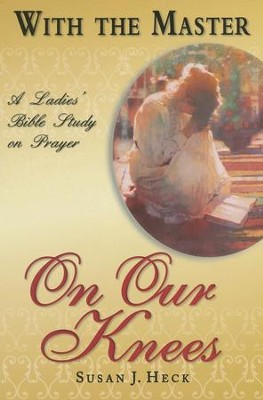 With the Master: On Our Knees - A Ladies' Bible Study on Prayer  -     By: Susan J. Heck