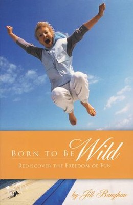 Born to Be Wild: Rediscover the Freedom of Fun  -     By: Jill Baughan
