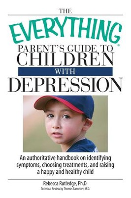 The Everything Parent's Guide To Children With Depression: An Authoritative Handbook on Identifying Symptoms, Choosing Treatments, and Raising a Happy and Healthy Child - eBook  -     By: Rebecca Rutledge, Thomas Bannister