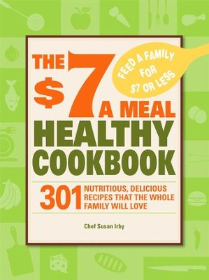 The $7 a Meal Healthy Cookbook: 301 Nutritious, Delicious Recipes That the Whole Family Will Love - eBook  -     By: Chef Susan Irby