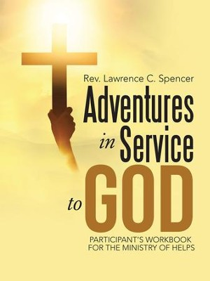 Adventures in Service to God: Participant'S Workbook for the Ministry of Helps - eBook  -     By: Rev. Lawrence C. Spencer