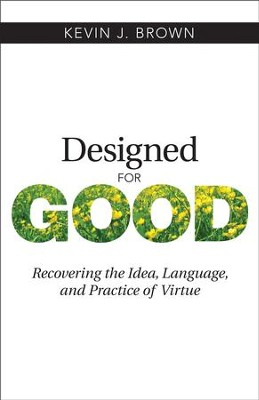 Designed for Good: Recovering the Idea, Language, and Practice of Virtue - eBook  -     By: Kevin J. Brown