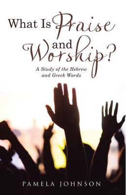 What Is Praise and Worship?: A Study of the Hebrew and Greek Words - eBook  -     By: Pamela Johnson