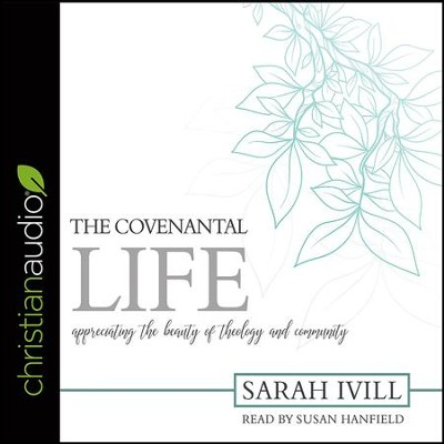The Covenantal Life: Appreciating the Beauty of Theology and Community - unabridged audiobook on CD  -     By: Sarah Ivill