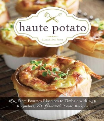 Haute Potato: From Pommes Rissolees to Timbale with Roquefort, 75 Gourmet Potato Recipes - eBook  -     By: Jacqueline Pham