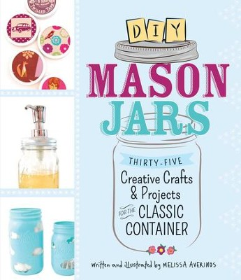 DIY Mason Jars: Thirty-Five Creative Crafts and Projects for the Classic Container - eBook  -     By: Melissa Averinos