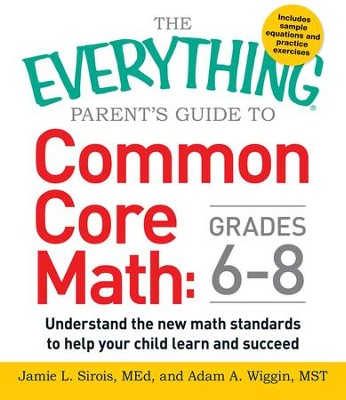 The Everything Parent's Guide to Common Core Math Grades 6-8: Understand the New Math Standards to Help Your Child Learn and Succeed - eBook  -     By: Jamie L Sirois, Adam A. Wiggin