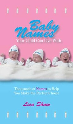 Baby Names Your Child Can Live With: Thousands Of Names To Help You Make The Perfect Choice - eBook  -     By: Lisa Shaw