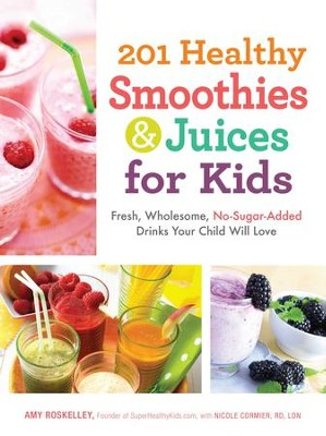 201 Healthy Smoothies & Juices for Kids: Fresh, Wholesome, No-Sugar-Added Drinks Your Child Will Love - eBook  -     By: Amy Roskelley, Nicole Cormier