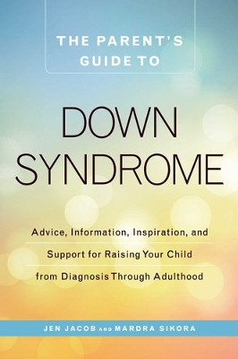 The Parent's Guide to Down Syndrome: Advice, Information, Inspiration, and Support for Raising Your Child from Diagnosis through Adulthood - eBook  -     By: Jen Jacob, Mardra Sikora