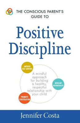 The Conscious Parent's Guide to Positive Discipline: A Mindful Approach for Building a Healthy, Respectful Relationship with Your Child - eBook  -     By: Jennifer Costa
