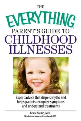 The Everything Parent's Guide To Childhood Illnesses: Expert Advice That Dispels Myths and Helps Parents Recognize Symptoms and Understand Treatments - eBook  -     By: Leslie Young, Vincent Iannelli