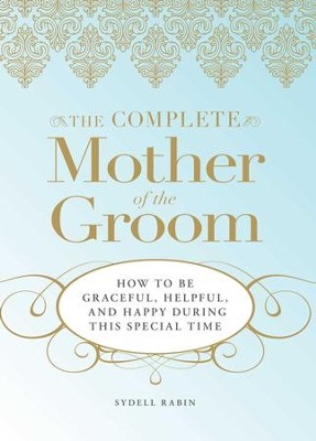 The Complete Mother of the Groom: How to be Graceful, Helpful and Happy During This Special Time - eBook  -     By: Sydell Rabin