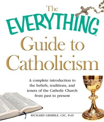 The Everything Guide to Catholicism: A complete introduction to the beliefs, traditions, and tenets of the Catholic Church from past to present - eBook  -     By: Richard Gribble