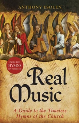 Real Music: A Guide to the Timeless Hymns of the Church  -     By: Anthony Esolen