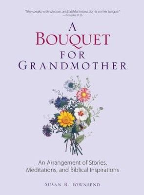 A Bouquet for Grandmother: An Arrangement of Stories, Meditations, and Biblical Inspirations - eBook  -     By: Susan B. Townsend