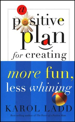 A Positive Plan For Creating More Fun, Less Whining  -     By: Karol Ladd