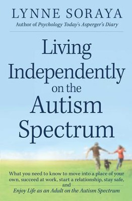 Living Independently on the Autism Spectrum: What You Need to Know to Move into a Place of Your Own, Succeed at Work, Start a Relationship, Stay Safe, and Enjoy Life as an Adult on the Autism Spectrum - eBook  -     By: Lynne Soraya