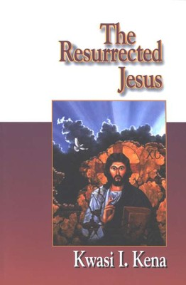 The Resurrected Jesus  -     By: Kwasi Issa Kena