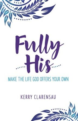 Fully His: Make the Life God Offers Your Own - eBook  -     By: Kerry Clarensau