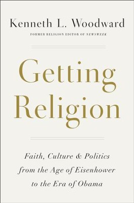 Getting Religion: Faith, Culture & Politics from the Age of Eisenhower to the Era of Obama  -     By: Kenneth L. Woodward