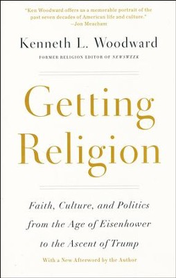 Getting Religion: Faith, Culture, and Politics from the Age of Eisenhower to the Ascent of Trump  -     By: Kenneth L. Woodward