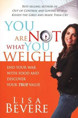 You Are Not What You Weigh: End Your War with Food and Discover Your True Value  -     By: Lisa Bevere