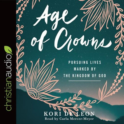 Age of Crowns: Pursuing Lives Marked by the Kingdom of God - unabridged audiobook on CD  -     Narrated By: Carla Mercer-Meyer     By: Kori de Leon