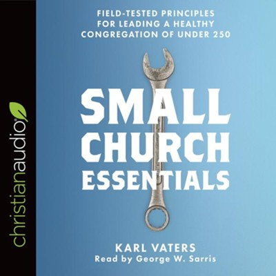 Small Church Essentials: Field-Tested Principles for Leading a Healthy Congregation of under 250 - unabridged audiobook on CD  -     Narrated By: George W. Sarris     By: Karl Vaters