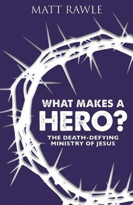 What Makes a Hero?: The Death-Defying Ministry of Jesus - eBook  -     By: Matt Rawle